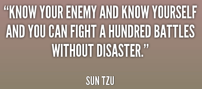 Know your enemy and know yourself and you can fight a hundred battles without disaster